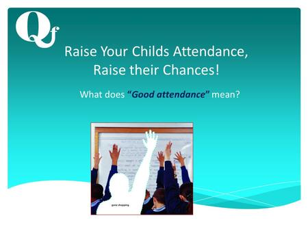 "Raise Your Childs Attendance, Raise their Chances! What does ""Good attendance"" mean?"