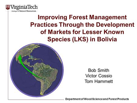 Improving Forest Management Practices Through the Development of Markets for Lesser Known Species (LKS) in Bolivia Bob Smith Victor Cossio Tom Hammett.