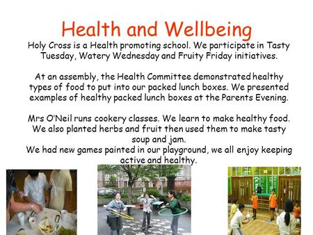 Health and Wellbeing Holy Cross is a Health promoting school. We participate in Tasty Tuesday, Watery Wednesday and Fruity Friday initiatives. At an assembly,