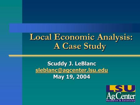 1 Local Economic Analysis: A Case Study Local Economic Analysis: A Case Study Scuddy J. LeBlanc May 19, 2004.