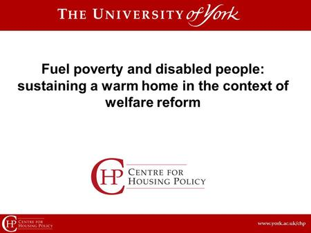 Www.york.ac.uk/chp Fuel poverty and disabled people: sustaining a warm home in the context of welfare reform.