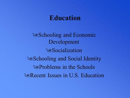 Education 9Schooling and Economic Development 9Socialization 9Schooling and Social Identity 9Problems in the Schools 9Recent Issues in U.S. Education.