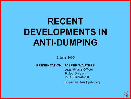 RECENT DEVELOPMENTS IN ANTI-DUMPING 2 June 2005 PRESENTATION: JASPER WAUTERS Legal Affairs Officer Rules Division WTO Secretariat