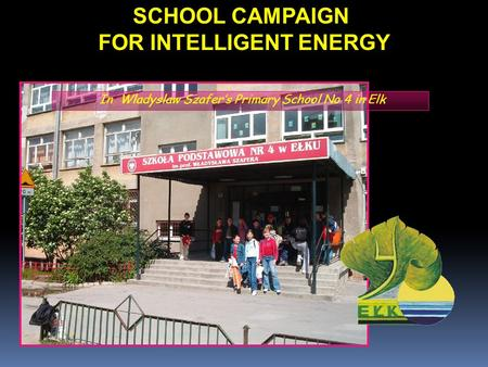 SCHOOL CAMPAIGN FOR INTELLIGENT ENERGY In Wladyslaw Szafer's Primary School No 4 in Elk.
