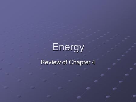 Energy Review of Chapter 4. Energy Energy can neither be created or destroyed Law of Conservation of Energy Law of Conservation of Energy We can only.