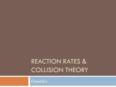 REACTION RATES & COLLISION THEORY Chemistry. What is a rate?  What does a rate involve?  In science, rate describes…