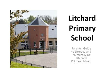Litchard Primary School Parents' Guide to Literacy and Numeracy at Litchard Primary School.