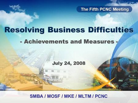 The Fifth PCNC Meeting Resolving Business Difficulties July 24, 2008 - Achievements and Measures - SMBA / MOSF / MKE / MLTM / PCNC.