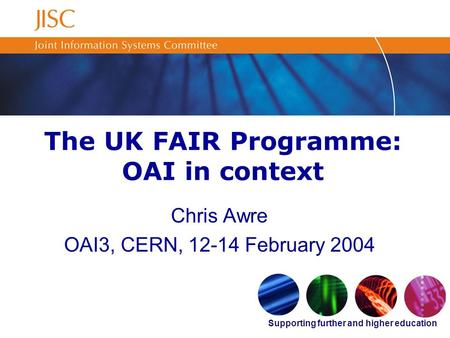 Supporting further and higher education The UK FAIR Programme: OAI in context Chris Awre OAI3, CERN, 12-14 February 2004.