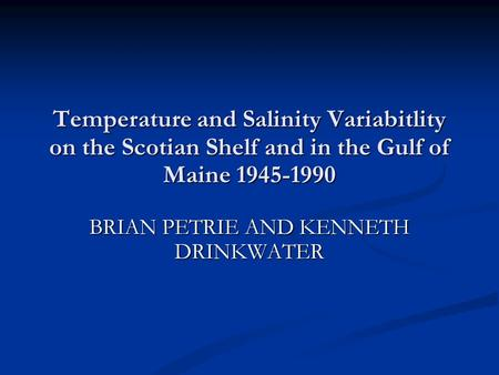 Temperature and Salinity Variabitlity on the Scotian Shelf and in the Gulf of Maine 1945-1990 BRIAN PETRIE AND KENNETH DRINKWATER.