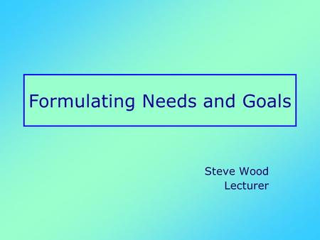 "Formulating Needs and Goals Steve Wood Lecturer. ""Well, my main problem is that meeting people makes me anxious."" ""In terms of your mental health, how."