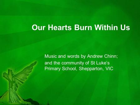 Our Hearts Burn Within Us Music and words by Andrew Chinn; and the community of St Luke's Primary School, Shepparton, VIC.
