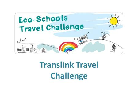 Translink Travel Challenge. What is the Translink Travel Challenge? The challenge a competition where pupils in school try to change their transport habits.