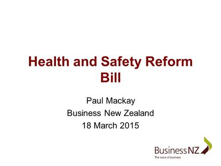 Health and Safety Reform Bill Paul Mackay Business New Zealand 18 March 2015.