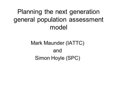 Planning the next generation general population assessment model Mark Maunder (IATTC) and Simon Hoyle (SPC)