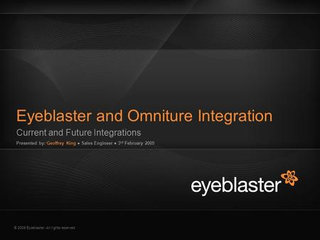 © 2009 Eyeblaster. All rights reserved Current and Future Integrations Presented by: Geoffrey King ● Sales Engineer ● 3 rd February 2009 Eyeblaster and.