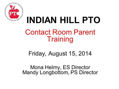 INDIAN HILL PTO Contact Room Parent Training Friday, August 15, 2014 Mona Helmy, ES Director Mandy Longbottom, PS Director.