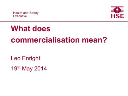 Health and Safety Executive Health and Safety Executive What does commercialisation mean? Leo Enright 19 th May 2014.