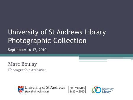 University of St Andrews Library Photographic Collection September 16-17, 2010 Marc Boulay Photographic Archivist.