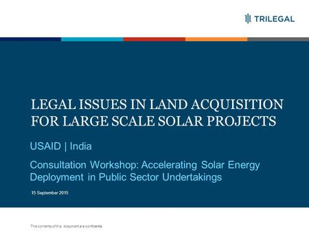The contents of this document are confidential LEGAL ISSUES IN LAND ACQUISITION FOR LARGE SCALE SOLAR PROJECTS 1 USAID | India Consultation Workshop: Accelerating.