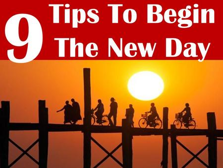 9 Tips To Begin The New Day. When you can no longer think of a reason to continue, you must think of a reason to start over. There's a big difference.