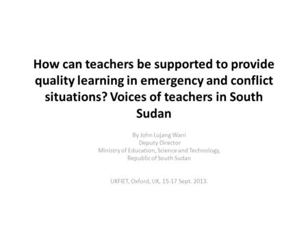 How can teachers be supported to provide quality learning in emergency and conflict situations? Voices of teachers in South Sudan By John Lujang Wani Deputy.