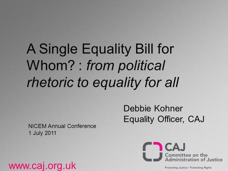 Www.caj.org.uk A Single Equality Bill for Whom? : from political rhetoric to equality for all Debbie Kohner Equality Officer, CAJ NICEM Annual Conference.