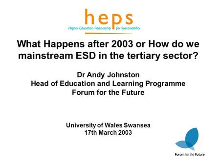 What Happens after 2003 or How do we mainstream ESD in the tertiary sector? Dr Andy Johnston Head of Education and Learning Programme Forum for the Future.