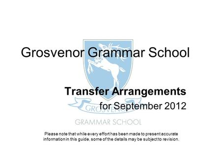 Grosvenor Grammar School Transfer Arrangements for September 2012 Please note that while every effort has been made to present accurate information in.