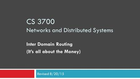 CS 3700 Networks and Distributed Systems Inter Domain Routing (It's all about the Money) Revised 8/20/15.