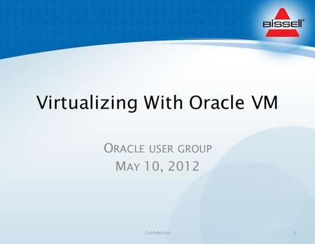 Virtualizing With Oracle VM O RACLE USER GROUP M AY 10, 2012 Confidential1.