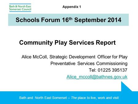 Bath and North East Somerset – The place to live, work and visit Schools Forum 16 th September 2014 Community Play Services Report Alice McColl, Strategic.