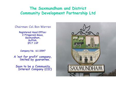 The Saxmundham and District Community Development Partnership Ltd Chairman: Col. Ron Warren Registered Head Office: 2 Fitzgerald Mews, Saxmundham, Suffolk,