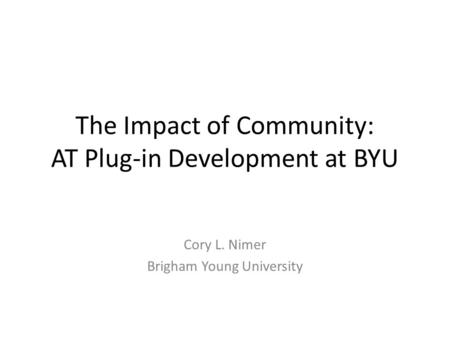 The Impact of Community: AT Plug-in Development at BYU Cory L. Nimer Brigham Young University.
