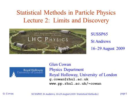 G. Cowan SUSSP65, St Andrews, 16-29 August 2009 / Statistical Methods 2 page 1 Statistical Methods in Particle Physics Lecture 2: Limits and Discovery.