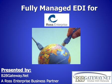 Fully Managed EDI for Presented by: B2BGateway.Net A Ross Enterprise Business Partner.