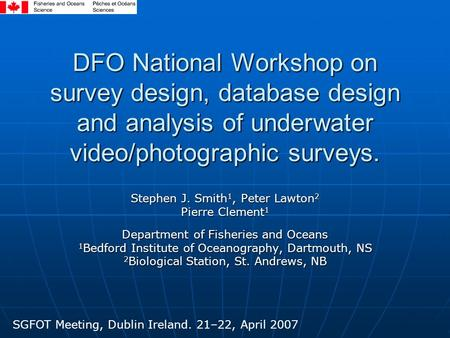 DFO National Workshop on survey design, database design and analysis of underwater video/photographic surveys. Stephen J. Smith 1, Peter Lawton 2 Pierre.