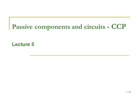1/38 Passive components and circuits - CCP Lecture 5.