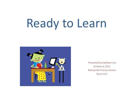 Ready to Learn Presented by Kathleen Lee October 6, 2011 Bishopville Primary School Room 412.