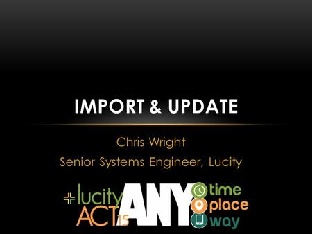 Chris Wright Senior Systems Engineer, Lucity IMPORT & UPDATE.