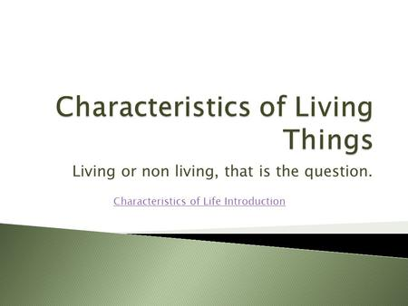 Living or non living, that is the question. Characteristics of Life Introduction.