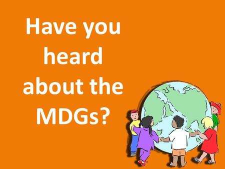 Have you heard about the MDGs?. Can you think about two or three problems that affect people around the world? To understand the MDG, we first need to.