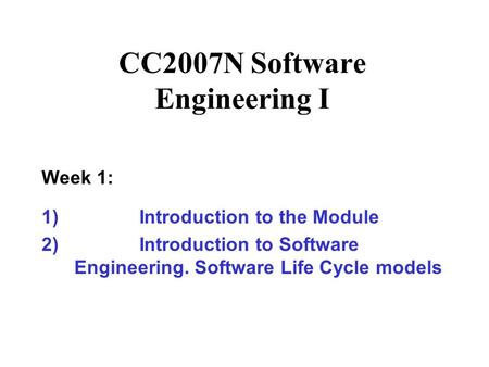 CC2007N Software Engineering I Week 1: 1)Introduction to the Module 2)Introduction to Software Engineering. Software Life Cycle models.
