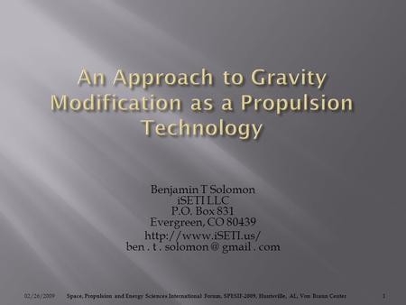 Benjamin T Solomon iSETI LLC P.O. Box 831 Evergreen, CO 80439  ben. t. gmail. com 02/26/20091 Space, Propulsion and Energy.