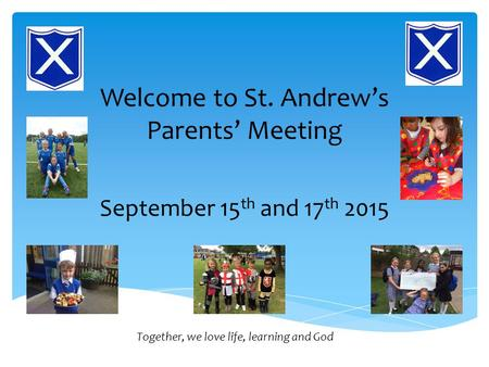 Welcome to St. Andrew's Parents' Meeting September 15 th and 17 th 2015 Together, we love life, learning and God.