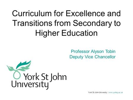 York St John University | www.yorksj.ac.uk Professor Alyson Tobin Deputy Vice Chancellor Curriculum for Excellence and Transitions from Secondary to Higher.