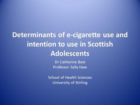 Determinants of e-cigarette use and intention to use in Scottish Adolescents Dr Catherine Best Professor Sally Haw School of Health Sciences University.