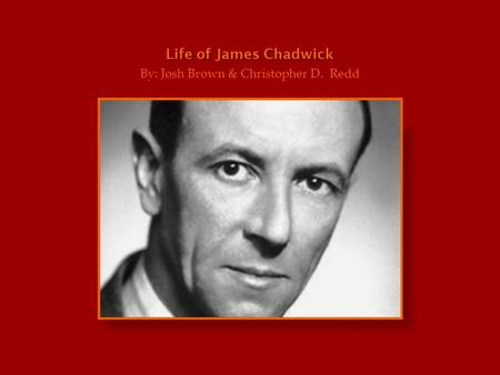 Life of James Chadwick By: Josh Brown & Christopher D. Redd.