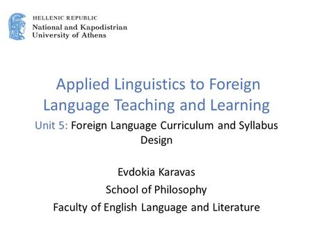 Applied Linguistics to Foreign Language Teaching and Learning Unit 5: Foreign Language Curriculum and Syllabus Design Evdokia Karavas School of Philosophy.