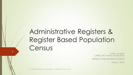 Administrative Registers & Register Based Population Census Sonia Jackson CARICOM Census Symposium Radisson Grenada Beach Resort May 27, 2014 CARICOM Census.